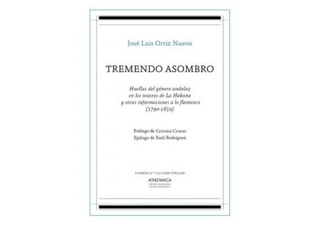 """Tremendo asombro. Huellas del género andaluz en los teatros de La Habana y otras informaciones a lo flamenco """"1790-1850"""""""
